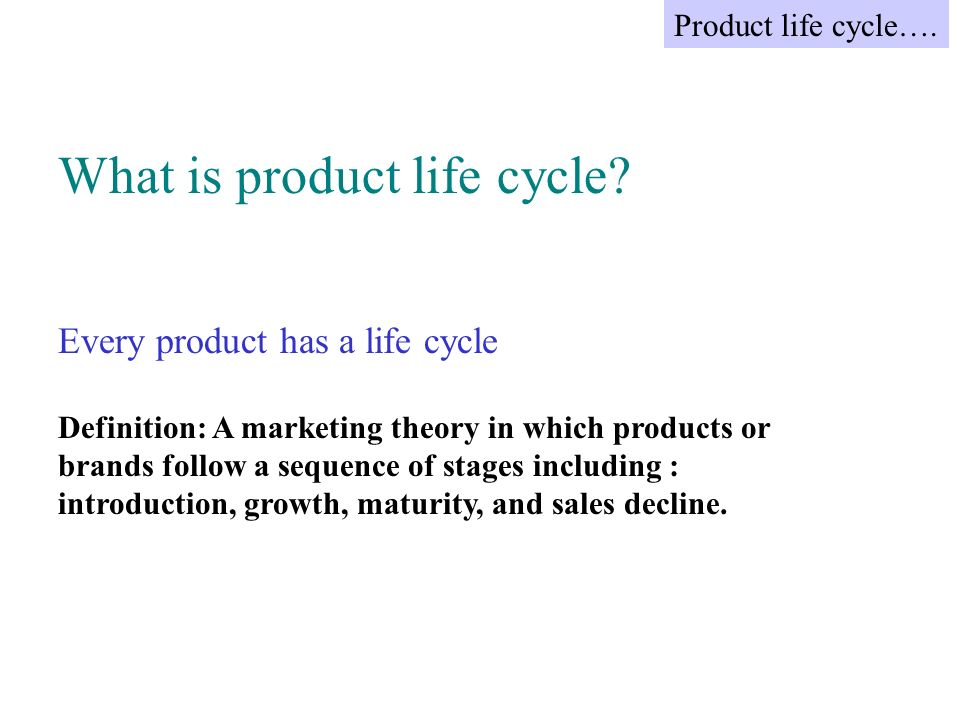 What is product life cycle? Every product has a life cycle Definition: A marketing theory in which products or brands follow a sequence of stages incl