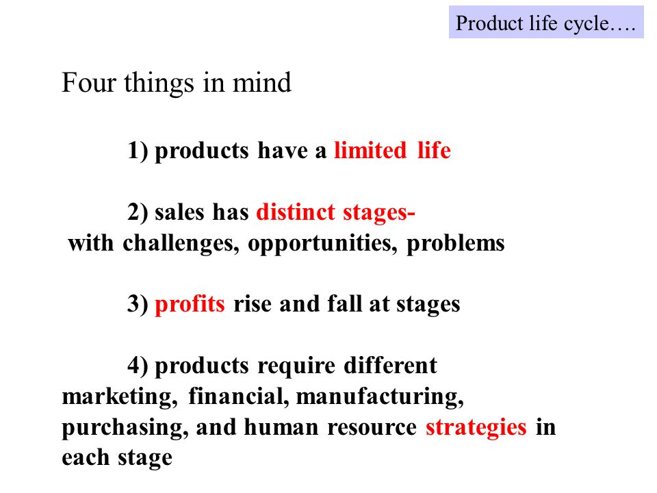 Four things in mind 1) products have a limited life 2) sales has distinct stages- with challenges, opportunities, problems 3) profits rise and fall at