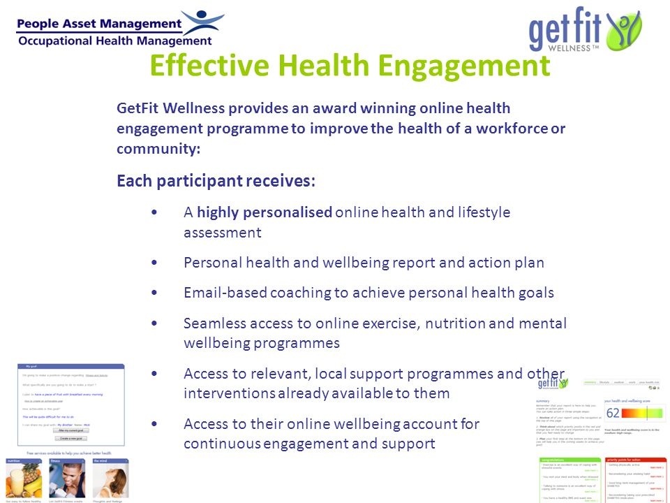 Effective Health Engagement GetFit Wellness provides an award winning online health engagement programme to improve the health of a workforce or community: Each participant receives: A highly personalised online health and lifestyle assessment Personal health and wellbeing report and action plan Email-based coaching to achieve personal health goals Seamless access to online exercise, nutrition and mental wellbeing programmes Access to relevant, local support programmes and other interventions already available to them Access to their online wellbeing account for continuous engagement and support