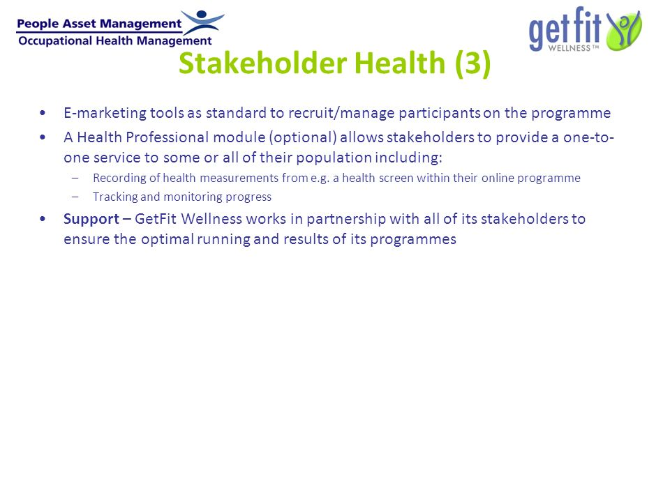 Stakeholder Health (3) E-marketing tools as standard to recruit/manage participants on the programme A Health Professional module (optional) allows stakeholders to provide a one-to- one service to some or all of their population including: –Recording of health measurements from e.g.