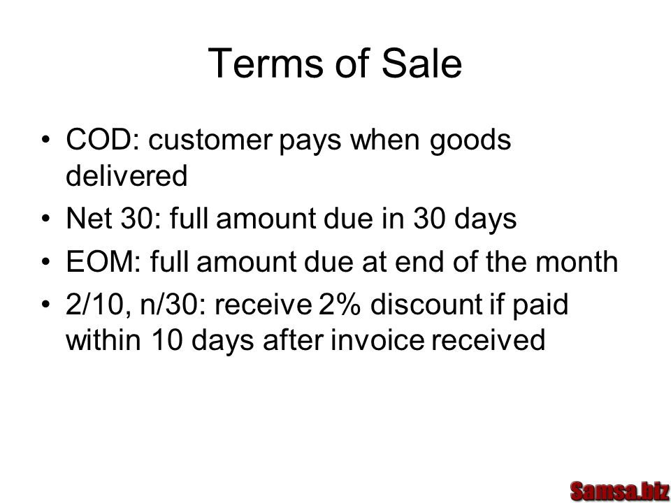 Terms of Sale COD: customer pays when goods delivered Net 30: full amount due in 30 days EOM: full amount due at end of the month 2/10, n/30: receive