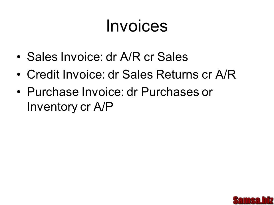 Invoices Sales Invoice: dr A/R cr Sales Credit Invoice: dr Sales Returns cr A/R Purchase Invoice: dr Purchases or Inventory cr A/P