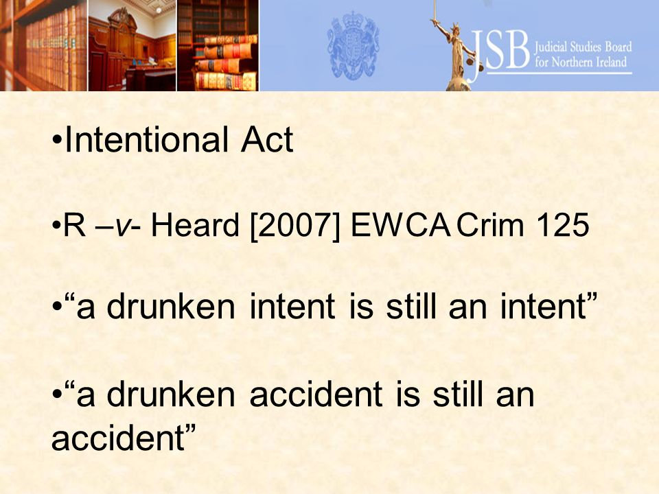 Intentional Act R –v- Heard [2007] EWCA Crim 125 a drunken intent is still an intent a drunken accident is still an accident