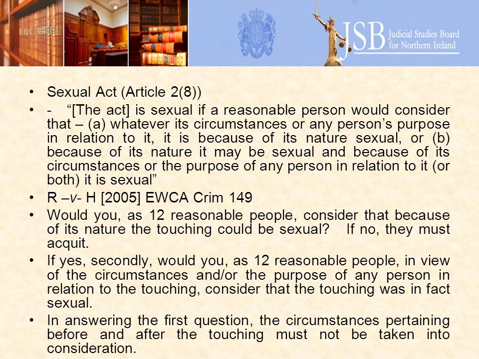 Sexual Act (Article 2(8)) - [The act] is sexual if a reasonable person would consider that – (a) whatever its circumstances or any persons purpose in relation to it, it is because of its nature sexual, or (b) because of its nature it may be sexual and because of its circumstances or the purpose of any person in relation to it (or both) it is sexual R –v- H [2005] EWCA Crim 149 Would you, as 12 reasonable people, consider that because of its nature the touching could be sexual.