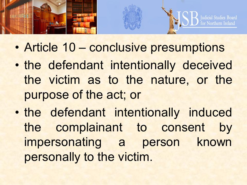 Article 10 – conclusive presumptions the defendant intentionally deceived the victim as to the nature, or the purpose of the act; or the defendant intentionally induced the complainant to consent by impersonating a person known personally to the victim.
