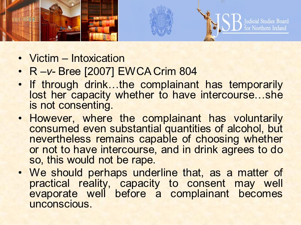 Victim – Intoxication R –v- Bree [2007] EWCA Crim 804 If through drink…the complainant has temporarily lost her capacity whether to have intercourse…she is not consenting.