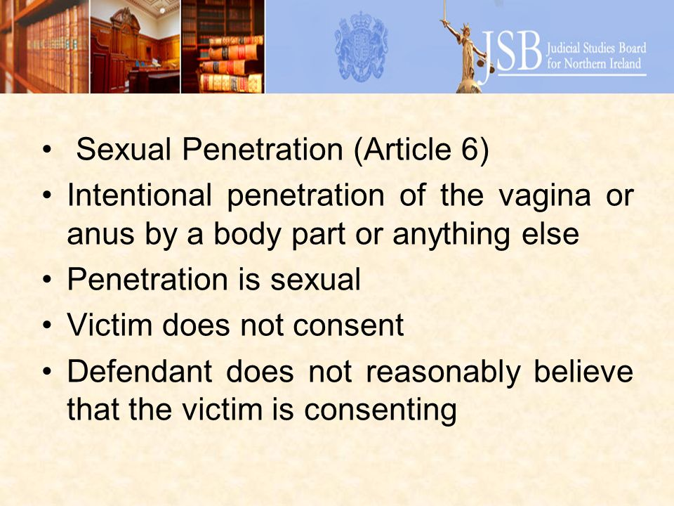 Sexual Penetration (Article 6) Intentional penetration of the vagina or anus by a body part or anything else Penetration is sexual Victim does not consent Defendant does not reasonably believe that the victim is consenting