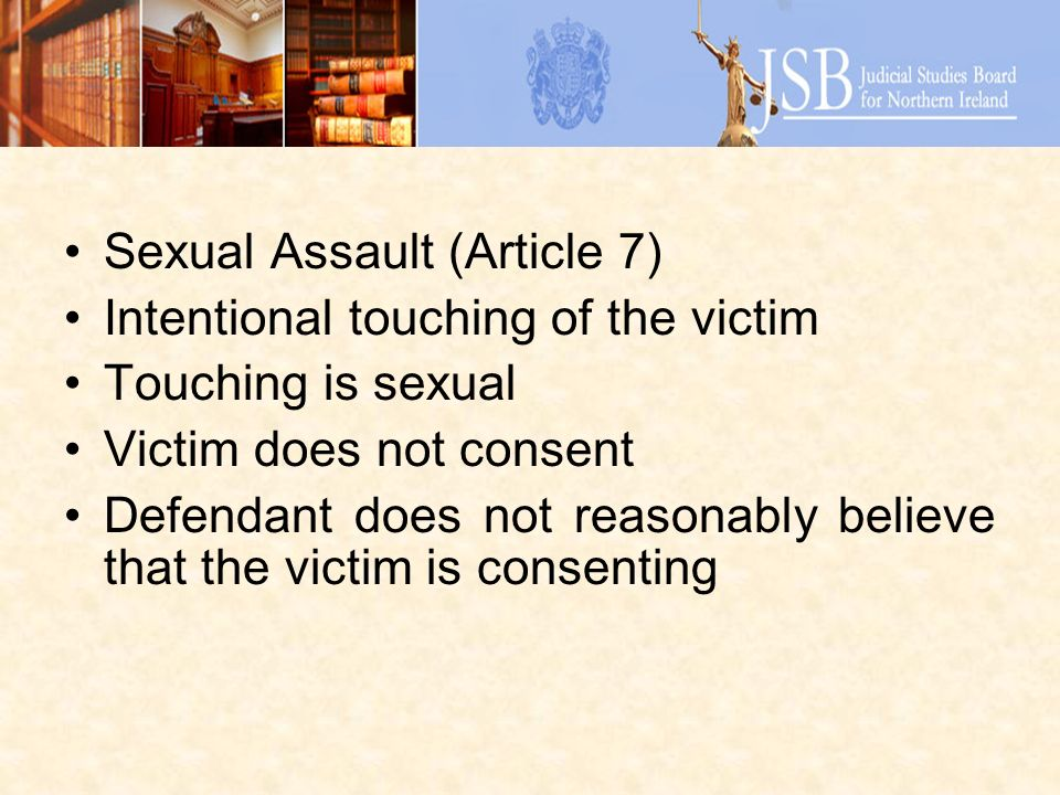Sexual Assault (Article 7) Intentional touching of the victim Touching is sexual Victim does not consent Defendant does not reasonably believe that th