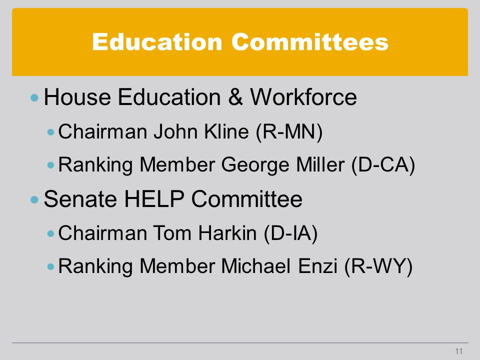 Education Committees House Education & Workforce Chairman John Kline (R-MN) Ranking Member George Miller (D-CA) Senate HELP Committee Chairman Tom Harkin (D-IA) Ranking Member Michael Enzi (R-WY) 11