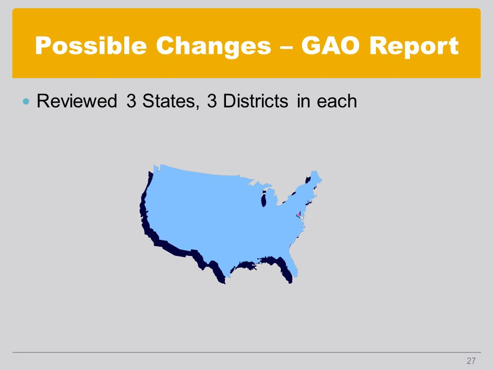 Possible Changes – GAO Report Reviewed 3 States, 3 Districts in each 27