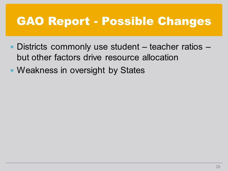 GAO Report - Possible Changes Districts commonly use student – teacher ratios – but other factors drive resource allocation Weakness in oversight by States 29