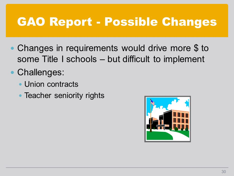 GAO Report - Possible Changes Changes in requirements would drive more $ to some Title I schools – but difficult to implement Challenges: Union contracts Teacher seniority rights 30