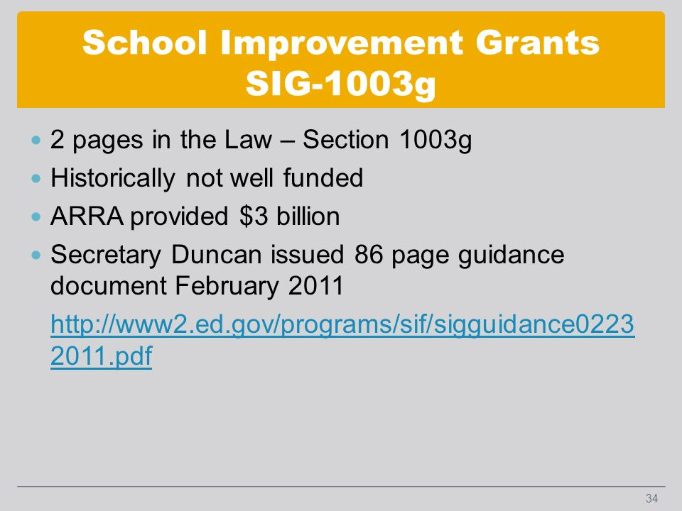School Improvement Grants SIG-1003g 2 pages in the Law – Section 1003g Historically not well funded ARRA provided $3 billion Secretary Duncan issued 86 page guidance document February 2011 http://www2.ed.gov/programs/sif/sigguidance0223 2011.pdf 34