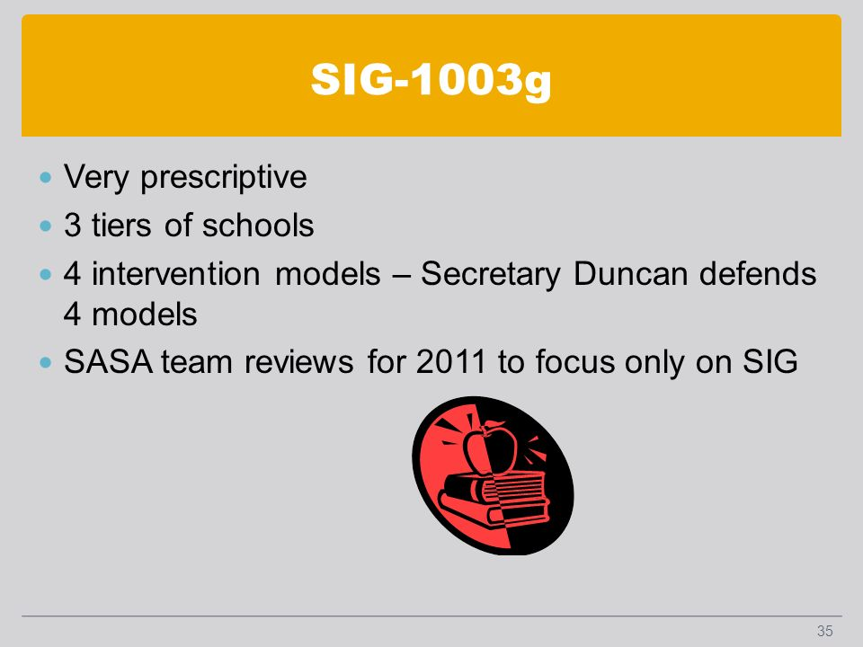 SIG-1003g Very prescriptive 3 tiers of schools 4 intervention models – Secretary Duncan defends 4 models SASA team reviews for 2011 to focus only on SIG 35