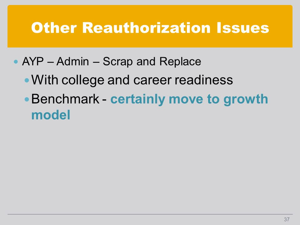 Other Reauthorization Issues AYP – Admin – Scrap and Replace With college and career readiness Benchmark - certainly move to growth model 37