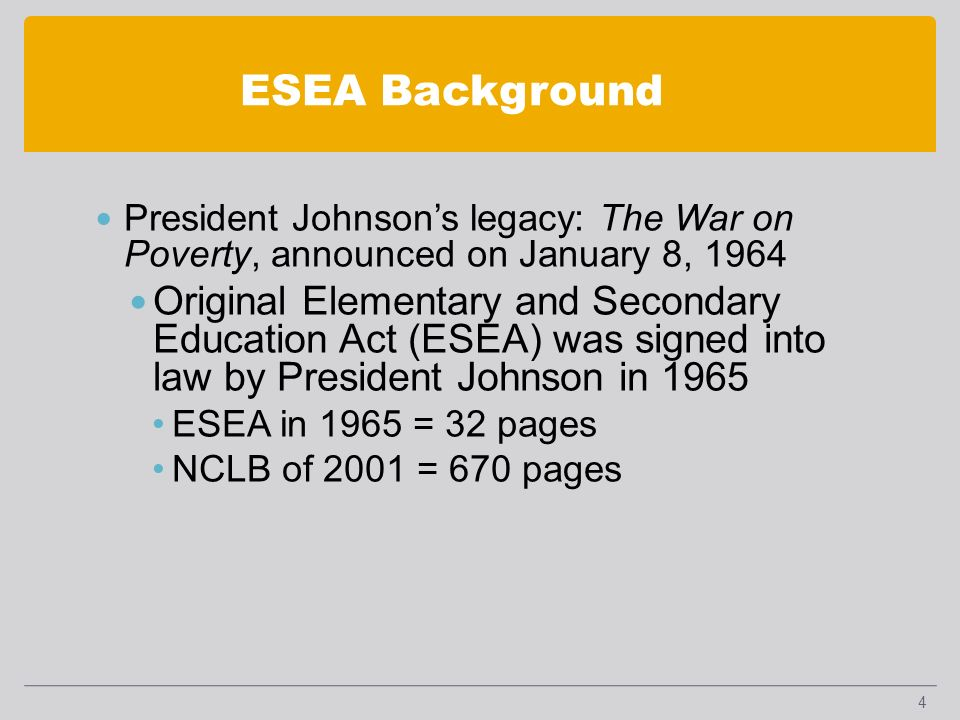 ESEA Background President Johnsons legacy: The War on Poverty, announced on January 8, 1964 Original Elementary and Secondary Education Act (ESEA) was signed into law by President Johnson in 1965 ESEA in 1965 = 32 pages NCLB of 2001 = 670 pages 4