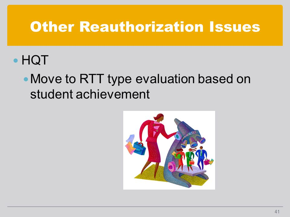 Other Reauthorization Issues HQT Move to RTT type evaluation based on student achievement 41
