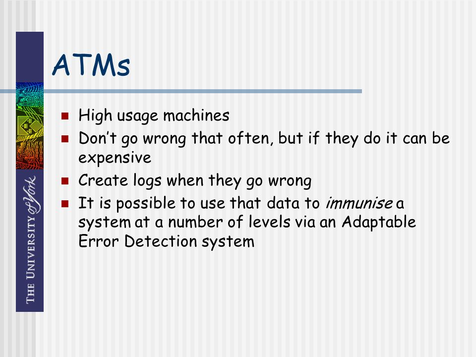 ATMs High usage machines Dont go wrong that often, but if they do it can be expensive Create logs when they go wrong It is possible to use that data to immunise a system at a number of levels via an Adaptable Error Detection system