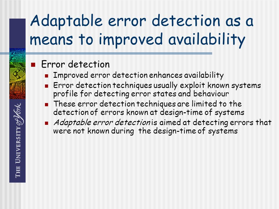 Adaptable error detection as a means to improved availability Error detection Improved error detection enhances availability Error detection techniques usually exploit known systems profile for detecting error states and behaviour These error detection techniques are limited to the detection of errors known at design-time of systems Adaptable error detection is aimed at detecting errors that were not known during the design-time of systems