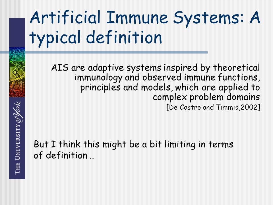 Artificial Immune Systems: A typical definition AIS are adaptive systems inspired by theoretical immunology and observed immune functions, principles and models, which are applied to complex problem domains [De Castro and Timmis,2002] But I think this might be a bit limiting in terms of definition..