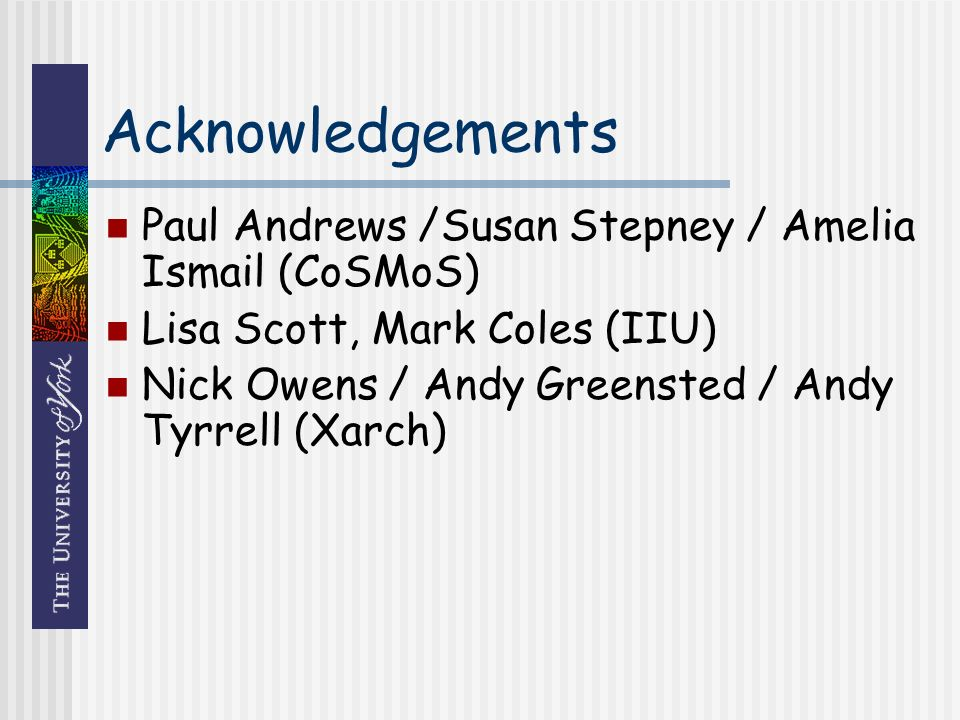 Acknowledgements Paul Andrews /Susan Stepney / Amelia Ismail (CoSMoS) Lisa Scott, Mark Coles (IIU) Nick Owens / Andy Greensted / Andy Tyrrell (Xarch)