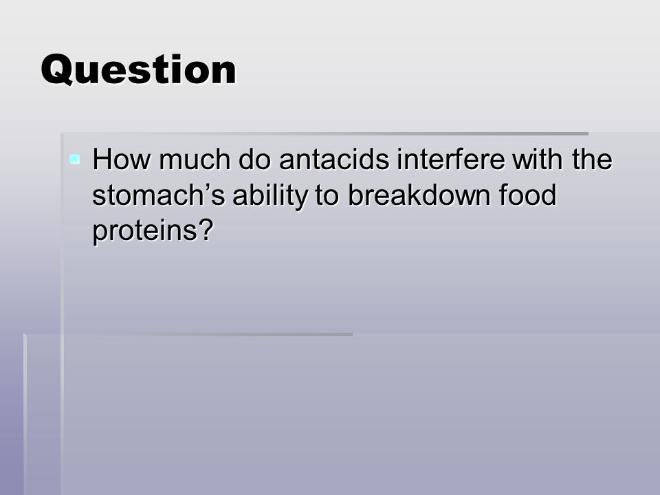 Question How much do antacids interfere with the stomachs ability to breakdown food proteins? How much do antacids interfere with the stomachs ability