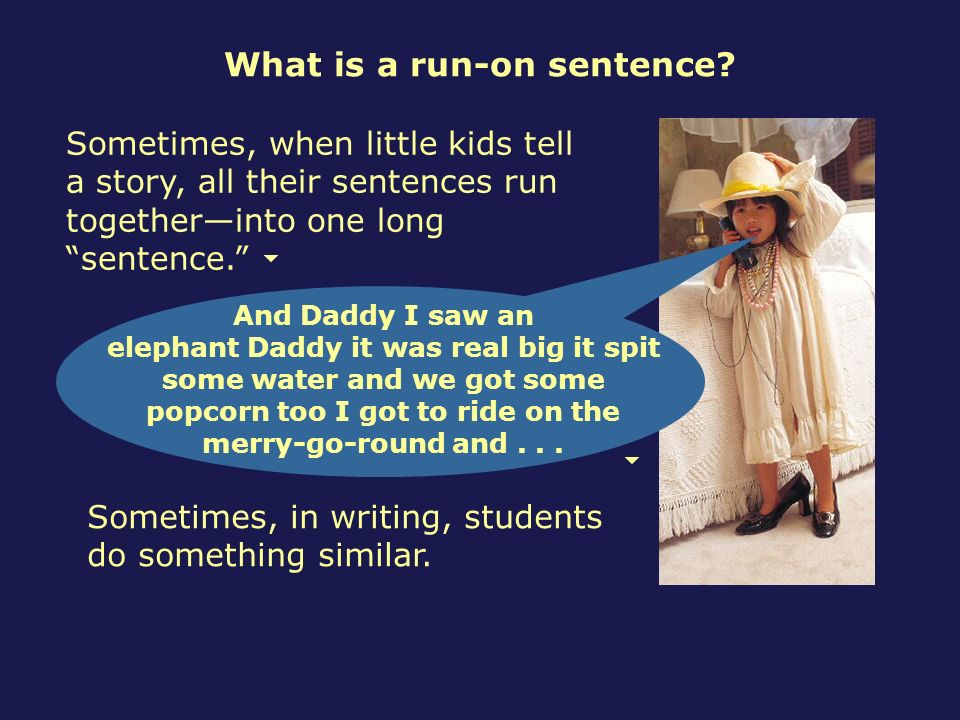 What is a run-on sentence? Sometimes, when little kids tell a story, all their sentences run togetherinto one long sentence. Sometimes, in writing, st