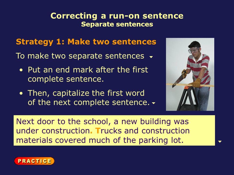 Correcting a run-on sentence Separate sentences Strategy 1: Make two sentences To make two separate sentences Next door to the school, a new building