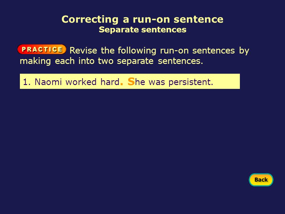 Correcting a run-on sentence Separate sentences 1. Naomi worked hard. S he was persistent. Revise the following run-on sentences by making each into t