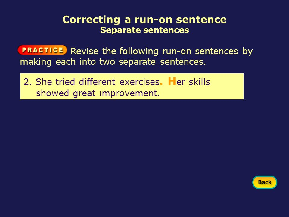Correcting a run-on sentence Separate sentences 2. She tried different exercises. H er skills showed great improvement. Revise the following run-on se