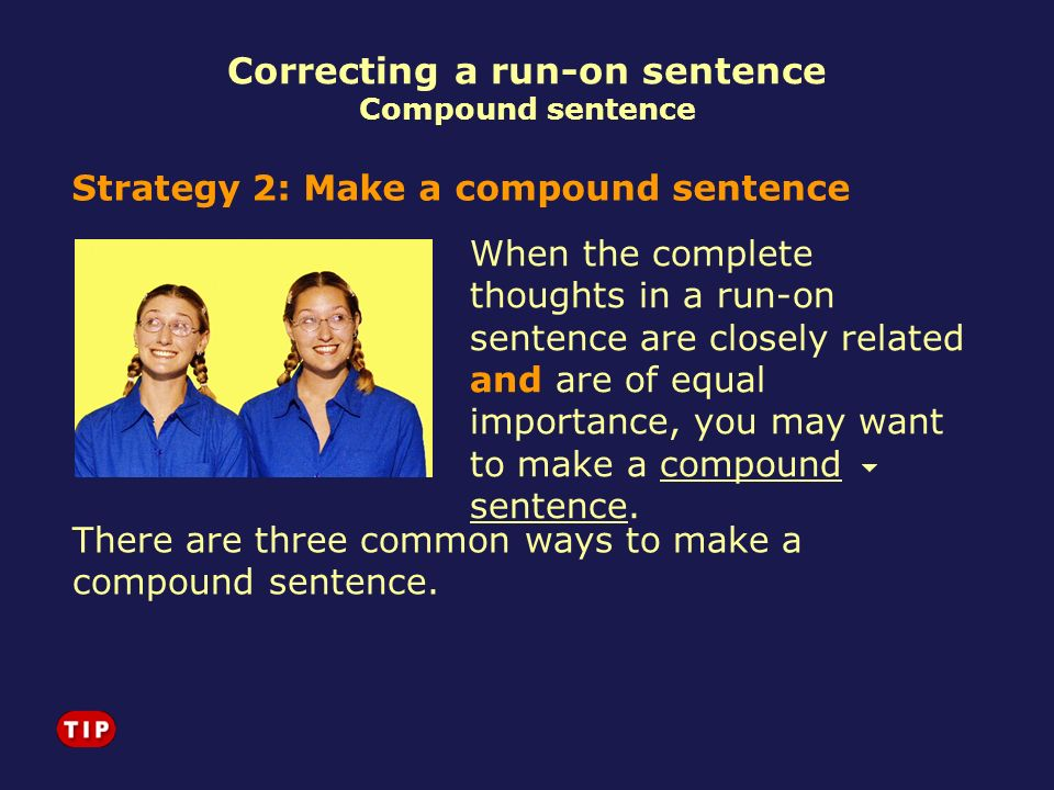 Correcting a run-on sentence Compound sentence Strategy 2: Make a compound sentence When the complete thoughts in a run-on sentence are closely relate