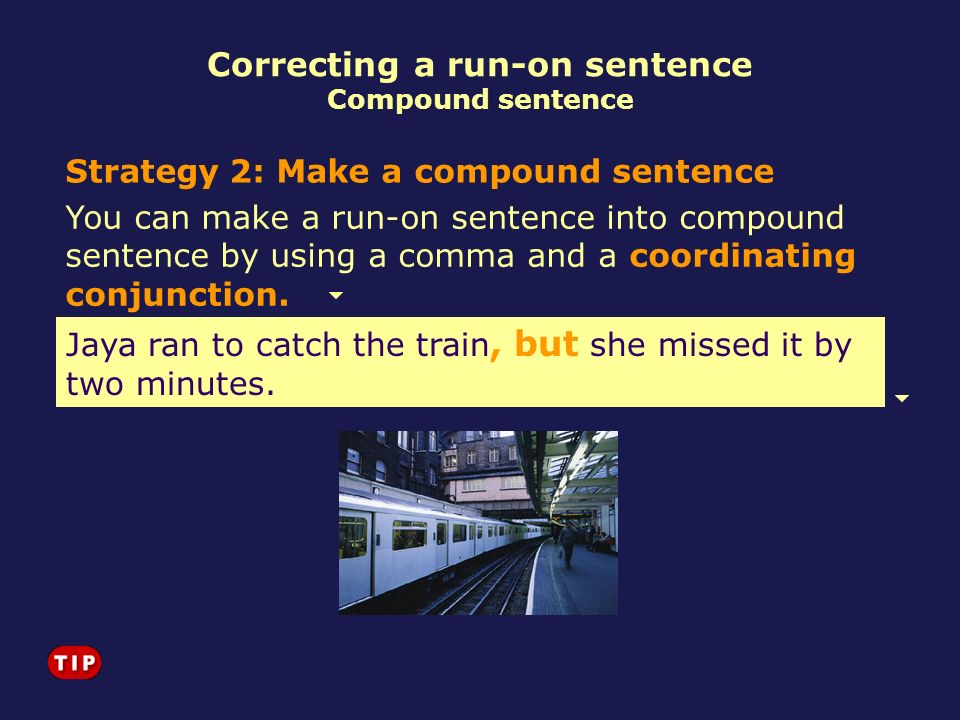 You can make a run-on sentence into compound sentence by using a comma and a coordinating conjunction. Jaya ran to catch the train she missed it by tw