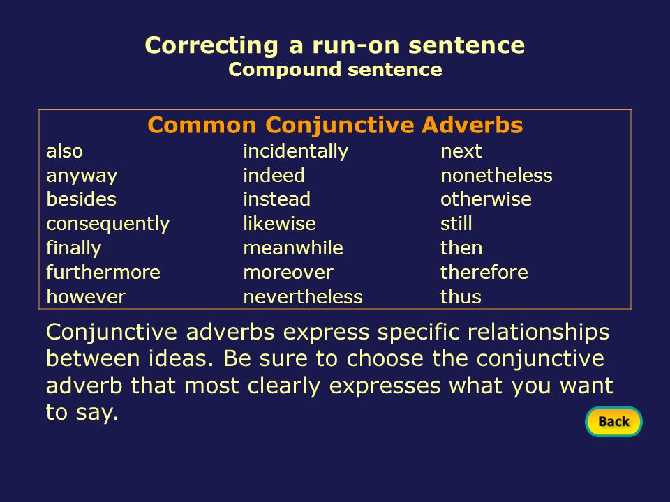 Conjunctive adverbs express specific relationships between ideas. Be sure to choose the conjunctive adverb that most clearly expresses what you want t