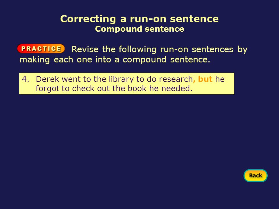 4.Derek went to the library to do research, but he forgot to check out the book he needed. Revise the following run-on sentences by making each one in