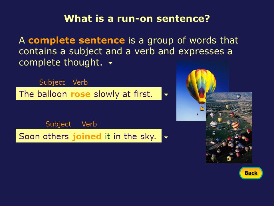 A complete sentence is a group of words that contains a subject and a verb and expresses a complete thought. Subject The balloon rose slowly at first.