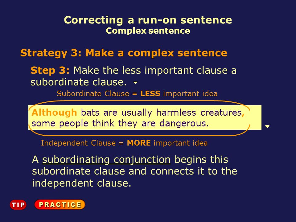 Correcting a run-on sentence Complex sentence Strategy 3: Make a complex sentence Step 3: Make the less important clause a subordinate clause. Althoug