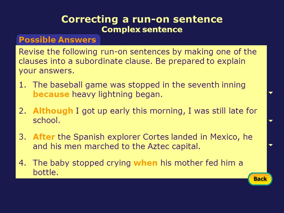 Possible Answers Correcting a run-on sentence Complex sentence Revise the following run-on sentences by making one of the clauses into a subordinate c