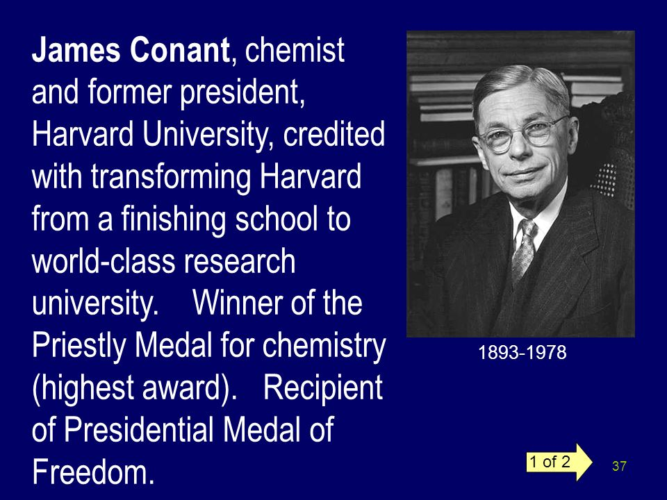 37 James Conant, chemist and former president, Harvard University, credited with transforming Harvard from a finishing school to world-class research