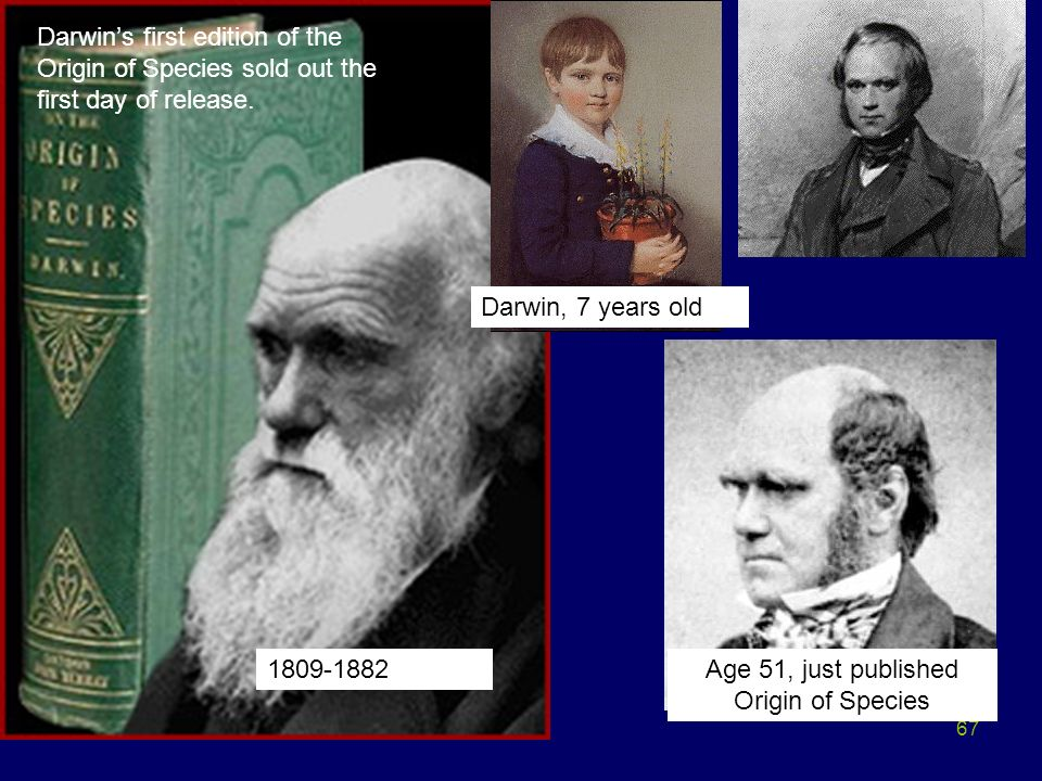 67 Darwins first edition of the Origin of Species sold out the first day of release. Age 51, just published Origin of Species 1809-1882 Darwin, 7 year