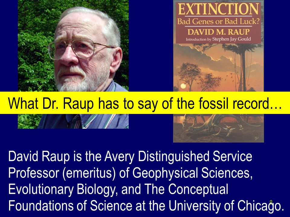 8 David Raup is the Avery Distinguished Service Professor (emeritus) of Geophysical Sciences, Evolutionary Biology, and The Conceptual Foundations of