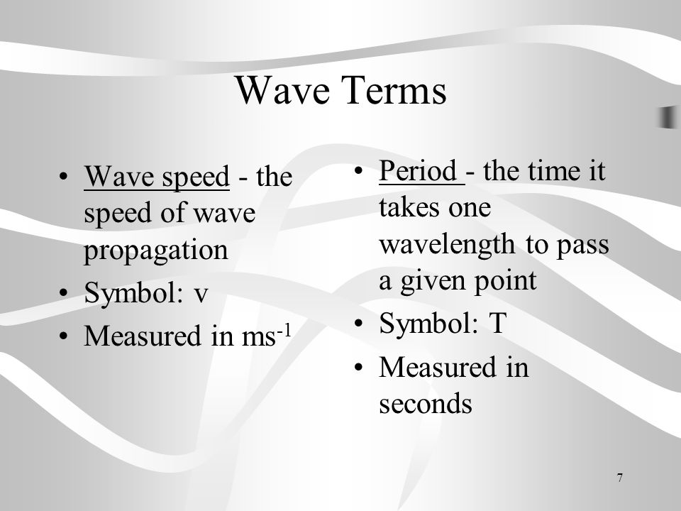 8 Wave Terms Frequency - the number of waves that pass a given point per second Symbol : f Measured in Hertz Hz (or cycles per second s -1 ) Note: Frequency and Period are inverses of each other ie.
