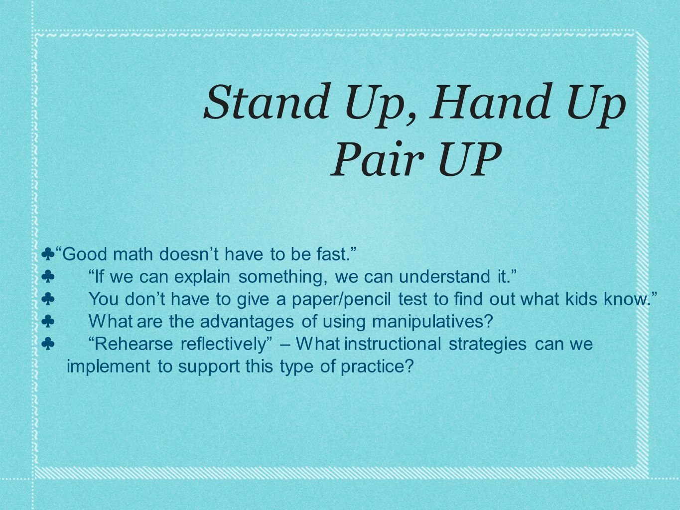 Stand Up, Hand Up Pair UP Good math doesnt have to be fast. If we can explain something, we can understand it. You dont have to give a paper/pencil te