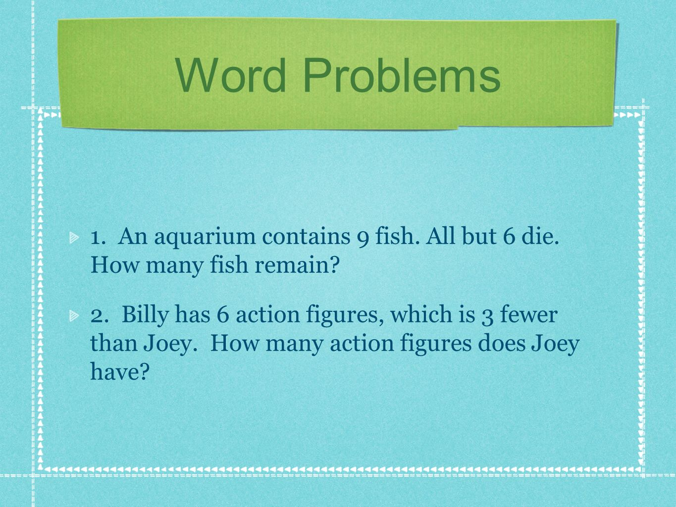 Word Problems 1. An aquarium contains 9 fish. All but 6 die. How many fish remain? 2. Billy has 6 action figures, which is 3 fewer than Joey. How many