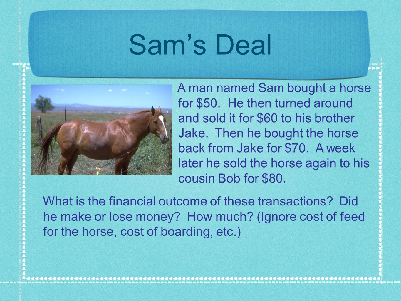 Sams Deal A man named Sam bought a horse for $50. He then turned around and sold it for $60 to his brother Jake. Then he bought the horse back from Ja