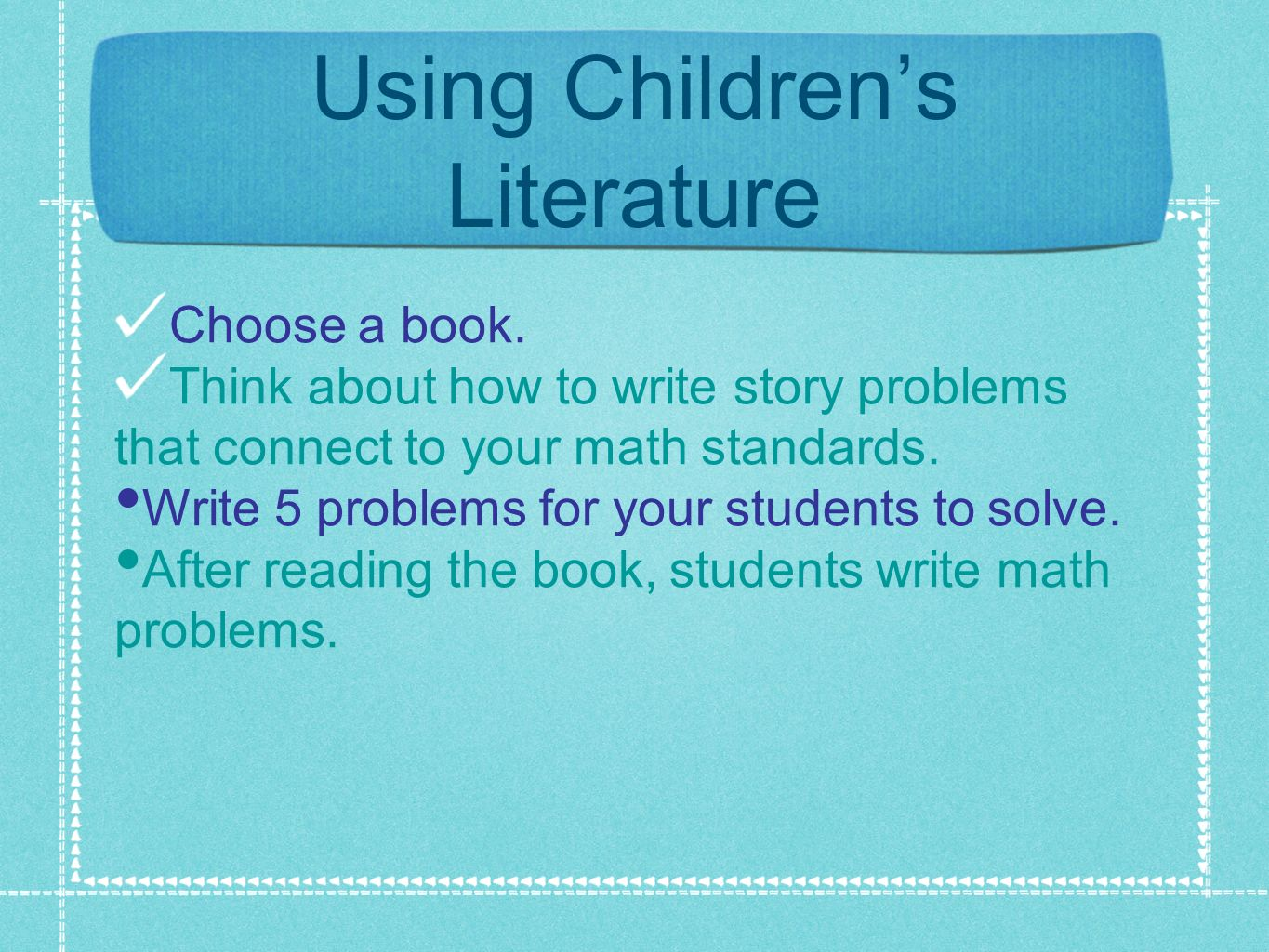 Using Childrens Literature Choose a book. Think about how to write story problems that connect to your math standards. Write 5 problems for your stude