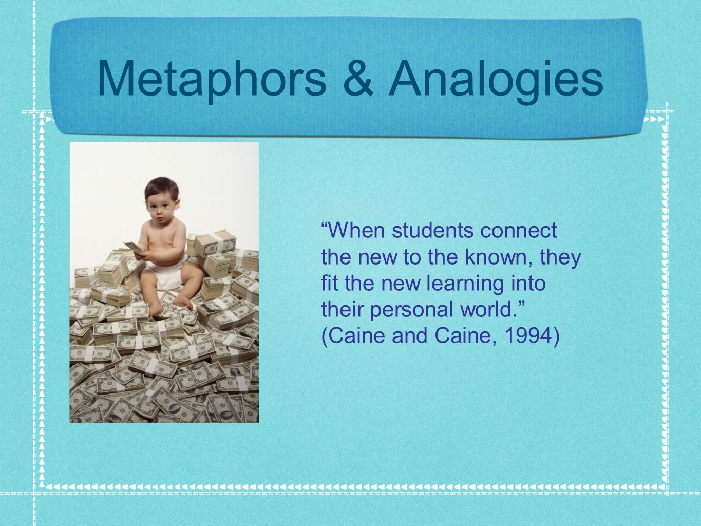 Metaphors & Analogies When students connect the new to the known, they fit the new learning into their personal world. (Caine and Caine, 1994)