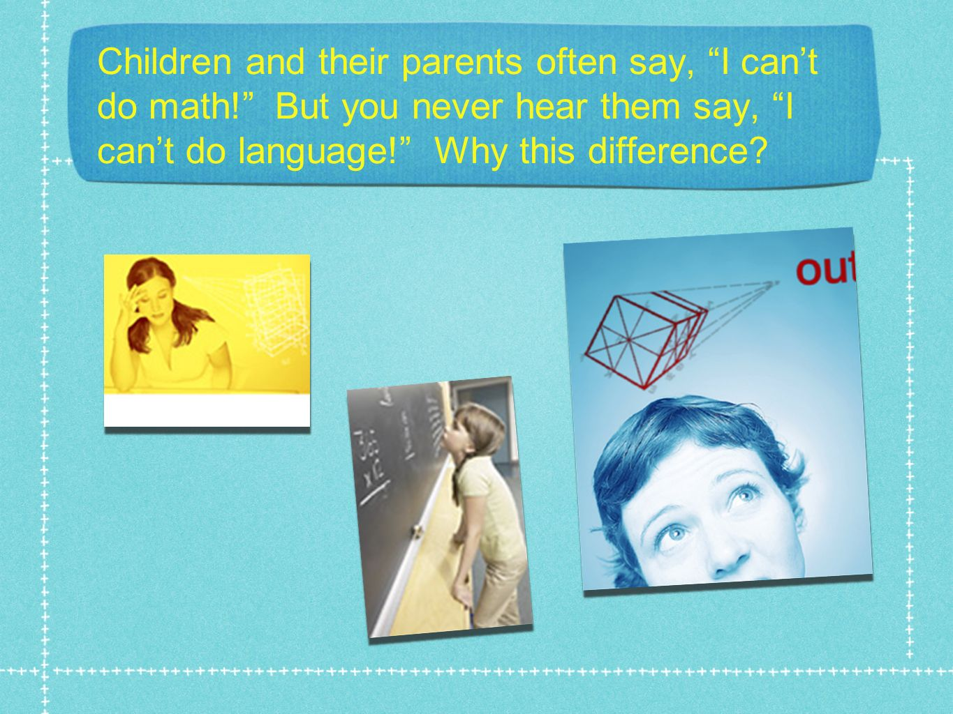 Children and their parents often say, I cant do math! But you never hear them say, I cant do language! Why this difference?