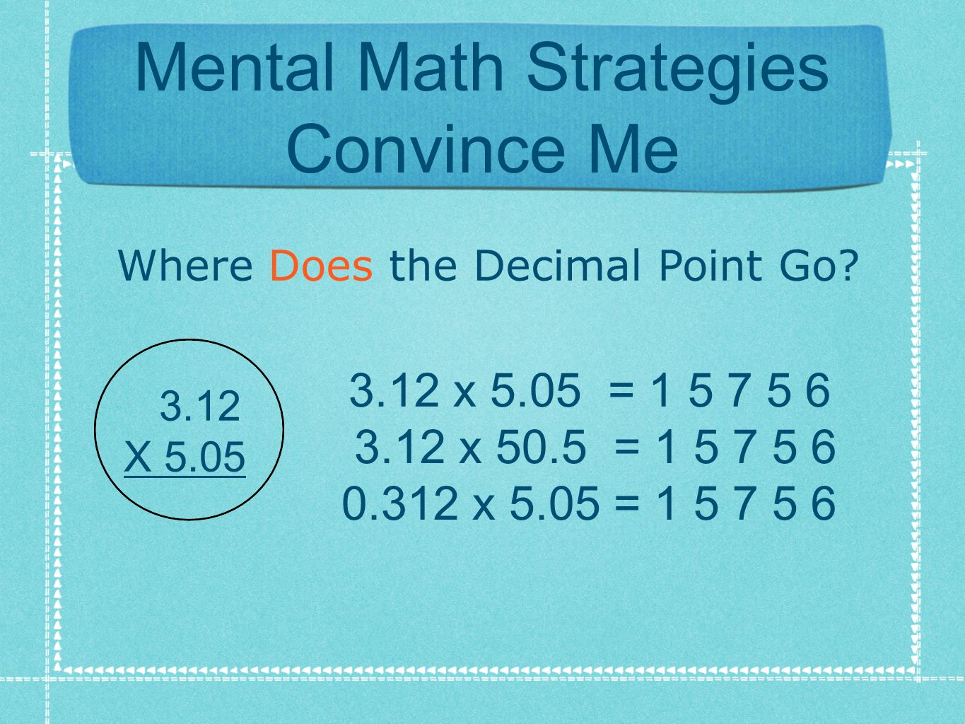Mental Math Strategies Convince Me Where Does the Decimal Point Go? 3.12 x 5.05 = 1 5 7 5 6 3.12 x 50.5 = 1 5 7 5 6 0.312 x 5.05 = 1 5 7 5 6 3.12 X 5.