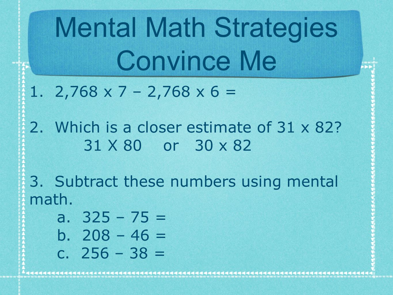 Mental Math Strategies Convince Me 1. 2,768 x 7 – 2,768 x 6 = 2. Which is a closer estimate of 31 x 82? 31 X 80 or 30 x 82 3. Subtract these numbers u