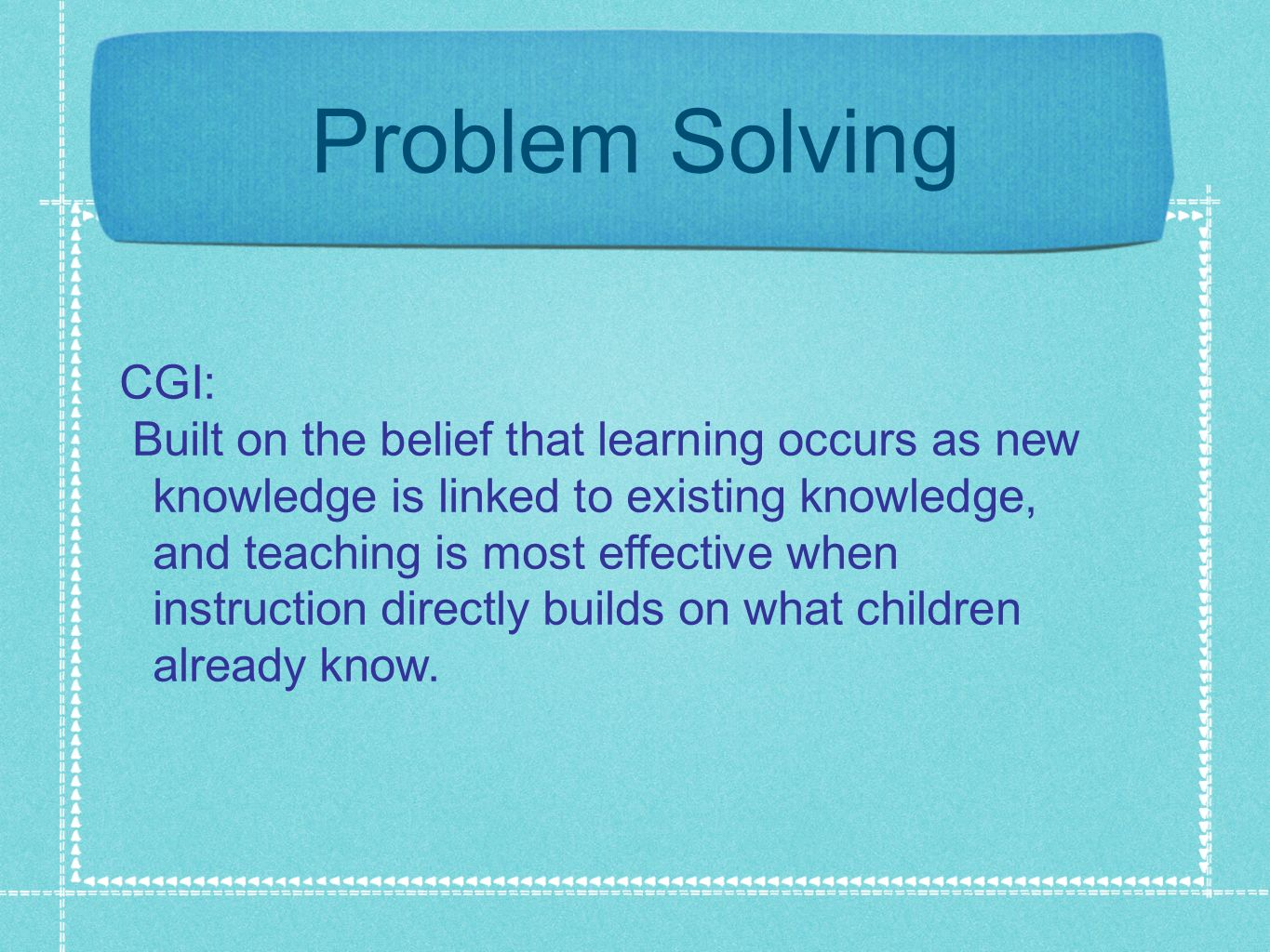 Problem Solving CGI: Built on the belief that learning occurs as new knowledge is linked to existing knowledge, and teaching is most effective when in